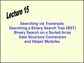 Searching via Traversals  Searching a Binary Search Tree (BST)  Binary Search on a Sorted Array  Data Structure Conversi