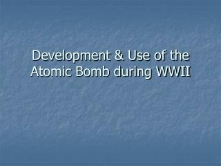 Development & Use of the Atomic Bomb during WWII