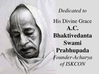 Dedicated to His Divine Grace A.C. Bhaktivedanta Swami Prabhupada Founder-Acharya of ISKCON