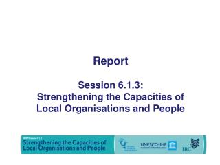 Report   Session 6.1.3: Strengthening the Capacities of Local  Organisations  and People