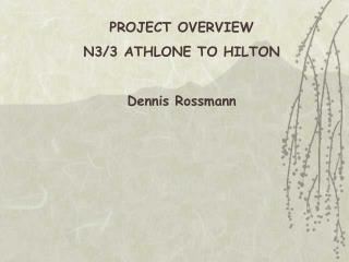 PROJECT OVERVIEW N3/3 ATHLONE TO HILTON Dennis Rossmann