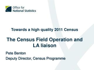 Towards a high quality 2011 Census The Census Field Operation and LA liaison