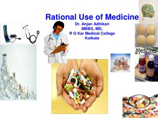 Rational Use of Medicine Dr. Anjan Adhikari MBBS, MD, R G Kar Medical College Kolkata