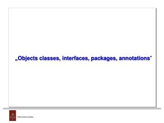 """ Objects classes, interfaces, packages, annotations """