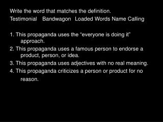 Write the word that matches the definition. Testimonial	Bandwagon	Loaded Words Name Calling