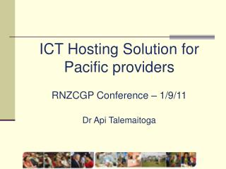 ICT Hosting Solution for  Pacific providers RNZCGP Conference – 1/9/11 Dr Api Talemaitoga