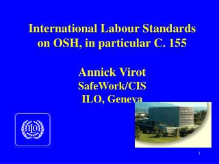International Labour Standards on OSH, in particular C. 155 Annick Virot SafeWork/CIS ILO, Geneva