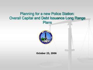 Planning for a new Police Station:  Overall Capital and Debt Issuance Long Range Plans