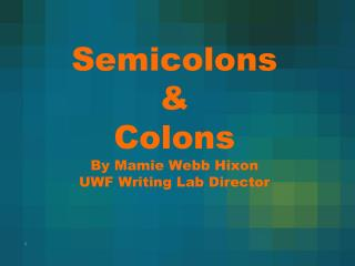 Semicolons &  Colons By Mamie Webb Hixon UWF Writing Lab Director