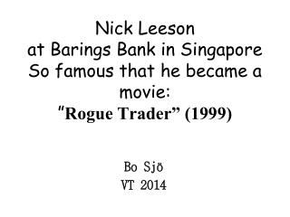 "Nick Leeson  at Barings Bank in Singapore So famous that he became a movie: "" Rogue Trader"" (1999)"