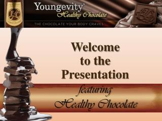 Welcome  to  the  Presentation featuring  Healthy Chocolate