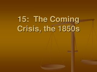 15:  The Coming Crisis,  the 1850s