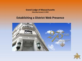 Grand Lodge of Massachusetts Saturday January 9, 2010 Establishing a District Web Presence