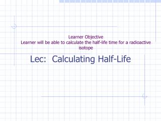 Learner Objective Learner will be able to calculate the half-life time for a radioactive isotope