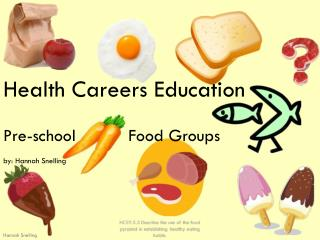 Health Careers Education Pre-school 	      Food Groups by: Hannah Snelling