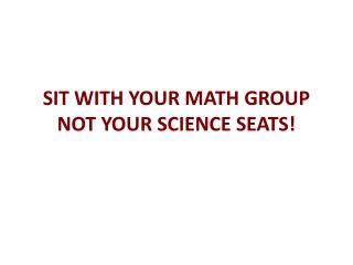 SIT WITH YOUR MATH GROUP NOT YOUR SCIENCE SEATS!