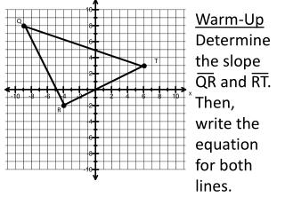 Warm-Up Determine the slope QR and RT.  Then, write the equation for both lines.