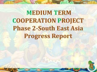 M EDIUM  T ERM  C OOPERATION  P ROJECT  Phase 2-South East Asia Progress Report