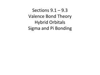 Sections 9 .1 – 9.3 Valence Bond Theory Hybrid Orbitals Sigma and Pi Bonding