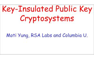 Key-Insulated Public Key Cryptosystems Moti Yung, RSA Labs and Columbia U.