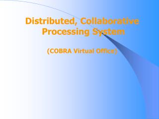Distributed, Collaborative  Processing System (COBRA Virtual Office)