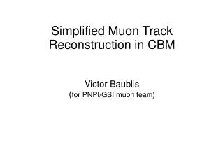 Simplified Muon Track Reconstruction in CBM Victor Baublis  ( for PNPI/GSI muon team)