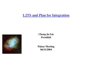 L2TS and Plan for Integration Cheng-Ju Lin Fermilab Pulsar Meeting 06/11/2004