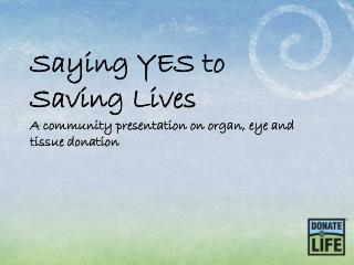 Saying YES to Saving Lives A community presentation on organ, eye and tissue donation