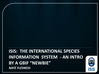 "ISIS: the International Species InformAtion System - an intro BY A GBIF ""NEWBIE"" Nate Flesness"