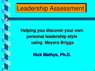 Helping you discover your own  personal leadership style  using  Meyers Briggs Nick Mathys, Ph.D.