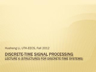 Discrete-time Signal Processing Lecture  6  (Structures for discrete-time systems)