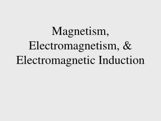 Magnetism, Electromagnetism, & Electromagnetic Induction