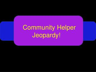 Community Helper 	Jeopardy!