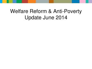 Welfare Reform &  Anti-Poverty Update June 2014