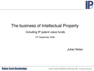 The business of Intellectual Property  Including IP patent value funds 15 th  September 2008 Julian Nolan