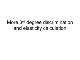 More 3 rd  degree discrimination and elasticity calculation