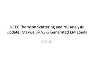 NSTX Thomson Scattering and NB Analysis Update: Maxwell /ANSYS  Generated EM Loads