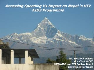 Accessing Spending Vs Impact on Nepal 's HIV AIDS Programme Dr . Shyam S. Mishra