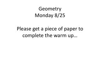 Geometry Monday 8/25 Please get a piece of paper to complete the warm up…