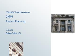 COMPGZ07 Project Management   CMMI Project Planning Lecture 5b Graham Collins, UCL