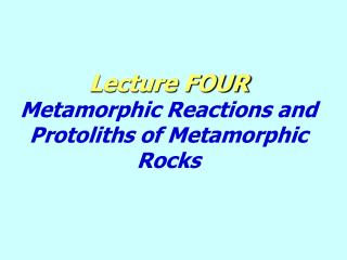 Lecture FOUR Metamorphic Reactions and Protoliths of Metamorphic Rocks