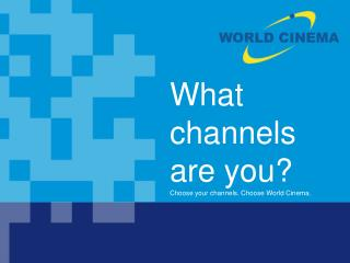What  channels  are you? Choose your channels. Choose World Cinema.