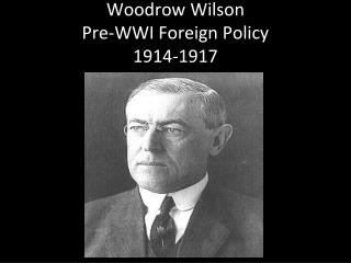 Woodrow Wilson Pre-WWI Foreign Policy 1914-1917