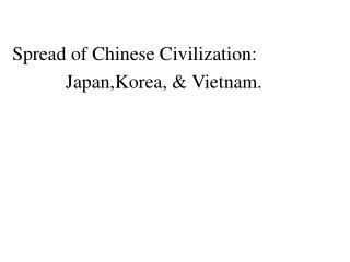 Spread of Chinese Civilization:             Japan,Korea, & Vietnam.