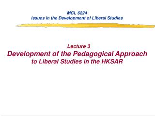MCL 6224 Issues in the Development of Liberal Studies Lecture 3 Development of the Pedagogical Approach  to Liberal Stud