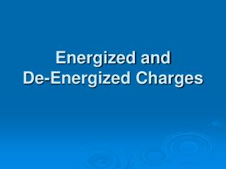 Energized and  De-Energized Charges
