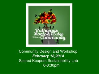 Community Design and Workshop February 18,2014 Sacred Keepers Sustainability Lab 					  6-8:30pm