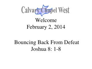 Welcome February 2, 2014  Bouncing Back From Defeat Joshua 8: 1-8