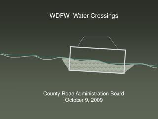 WDFW  Water Crossings County Road Administration Board October 9, 2009