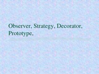 Observer, Strategy, Decorator, Prototype,